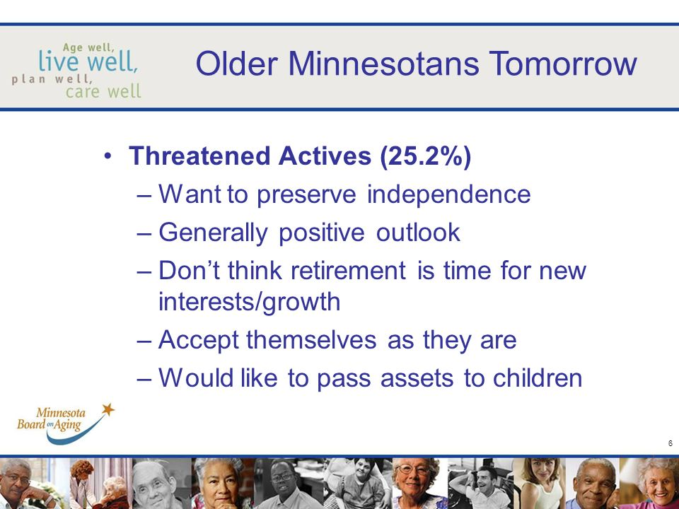7 Older Minnesotans Tomorrow Financial Positives (18.8%) –Realists and long-term planners –Positive view of their lives –Dissatisfied with current appearance –Have planned not to work in retirement –Feel financially secure –Relentless seekers of value