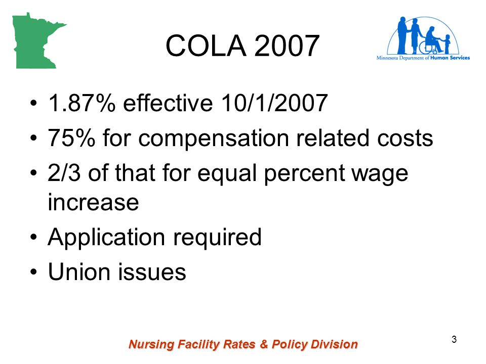Nursing Facility Rates & Policy Division 3 COLA 2007 1.87% effective 10/1/2007 75% for compensation related costs 2/3 of that for equal percent wage increase Application required Union issues