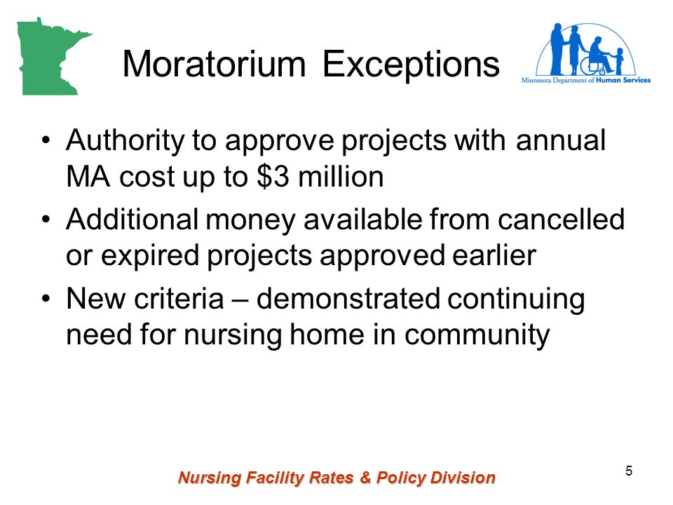 Nursing Facility Rates & Policy Division 5 Moratorium Exceptions Authority to approve projects with annual MA cost up to $3 million Additional money available from cancelled or expired projects approved earlier New criteria – demonstrated continuing need for nursing home in community