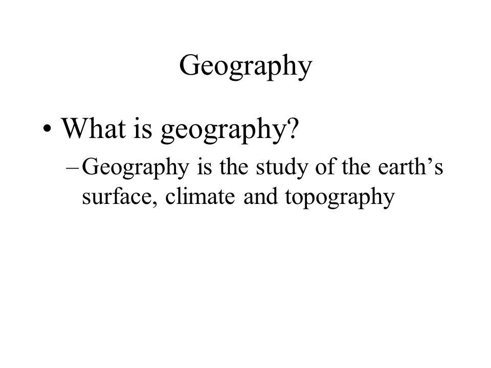 Geography What is geography? –Geography is the study of the earths surface, climate and topography