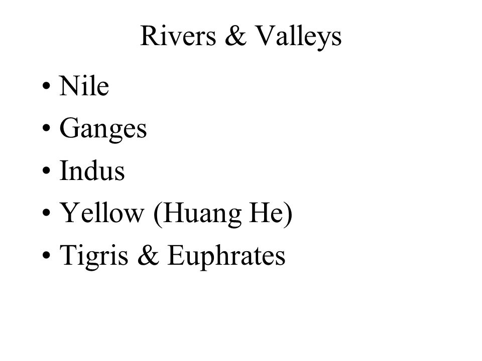 Rivers & Valleys Nile Ganges Indus Yellow (Huang He) Tigris & Euphrates