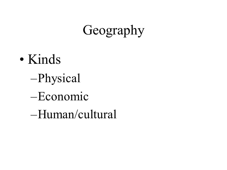 Geography Kinds –Physical –Economic –Human/cultural