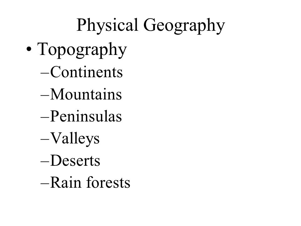 Physical Geography Topography –Continents –Mountains –Peninsulas –Valleys –Deserts –Rain forests