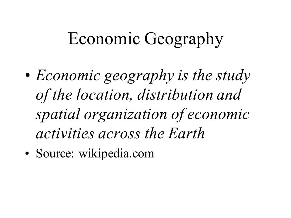 Economic Geography Economic geography is the study of the location, distribution and spatial organization of economic activities across the Earth Source: wikipedia.com