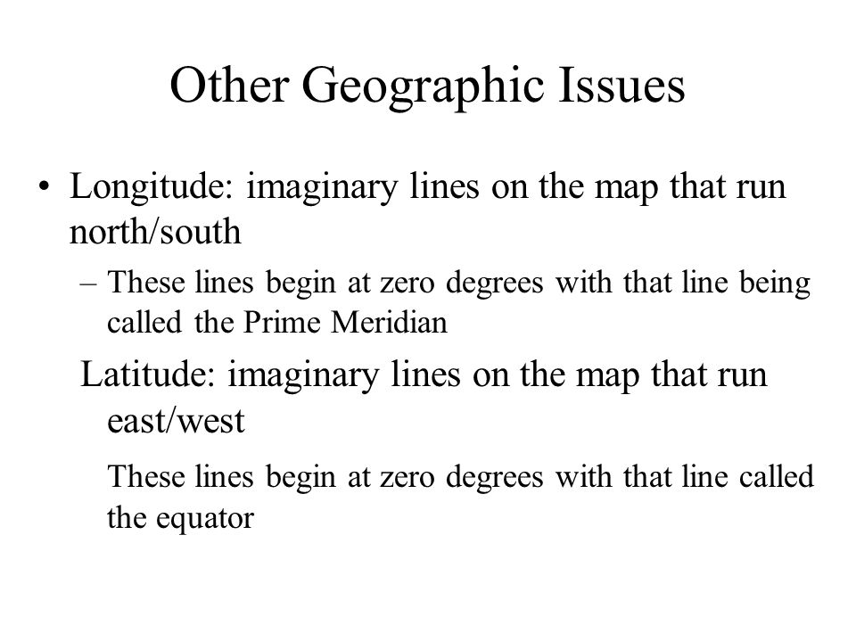 Other Geographic Issues Longitude: imaginary lines on the map that run north/south –These lines begin at zero degrees with that line being called the Prime Meridian Latitude: imaginary lines on the map that run east/west These lines begin at zero degrees with that line called the equator