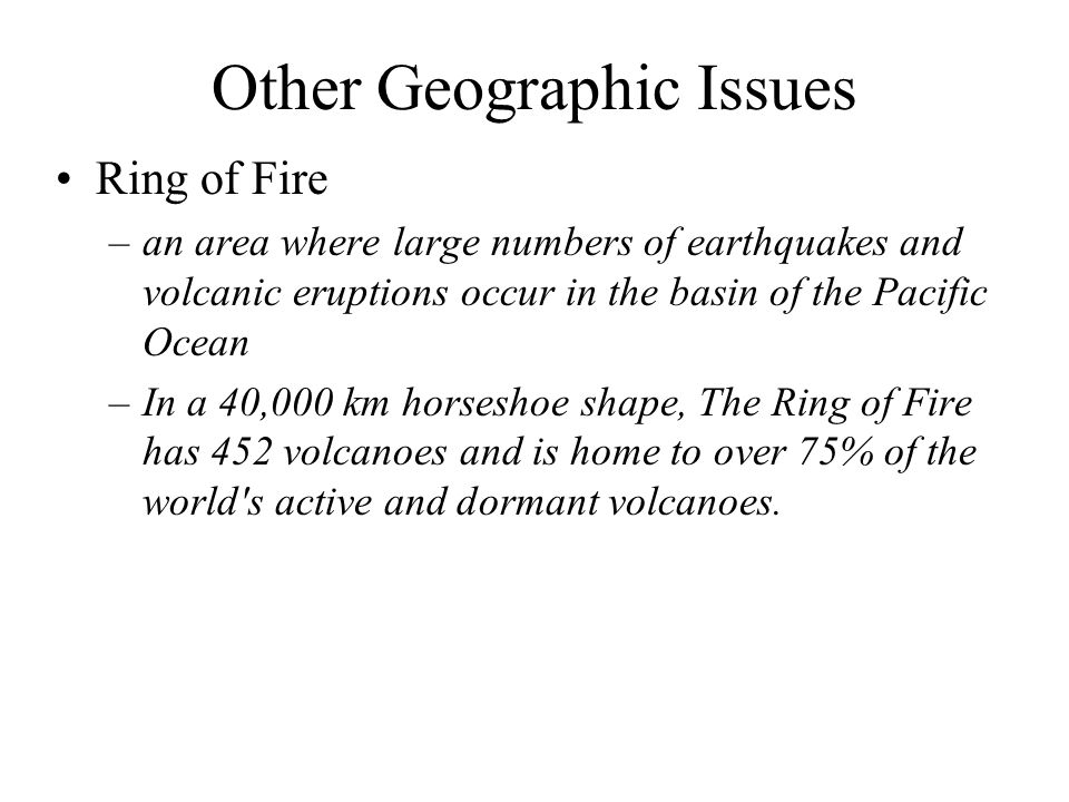 Other Geographic Issues Ring of Fire –an area where large numbers of earthquakes and volcanic eruptions occur in the basin of the Pacific Ocean –In a 40,000 km horseshoe shape, The Ring of Fire has 452 volcanoes and is home to over 75% of the world s active and dormant volcanoes.