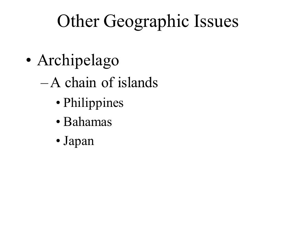 Other Geographic Issues Archipelago –A chain of islands Philippines Bahamas Japan