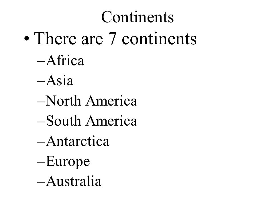 Continents There are 7 continents –Africa –Asia –North America –South America –Antarctica –Europe –Australia