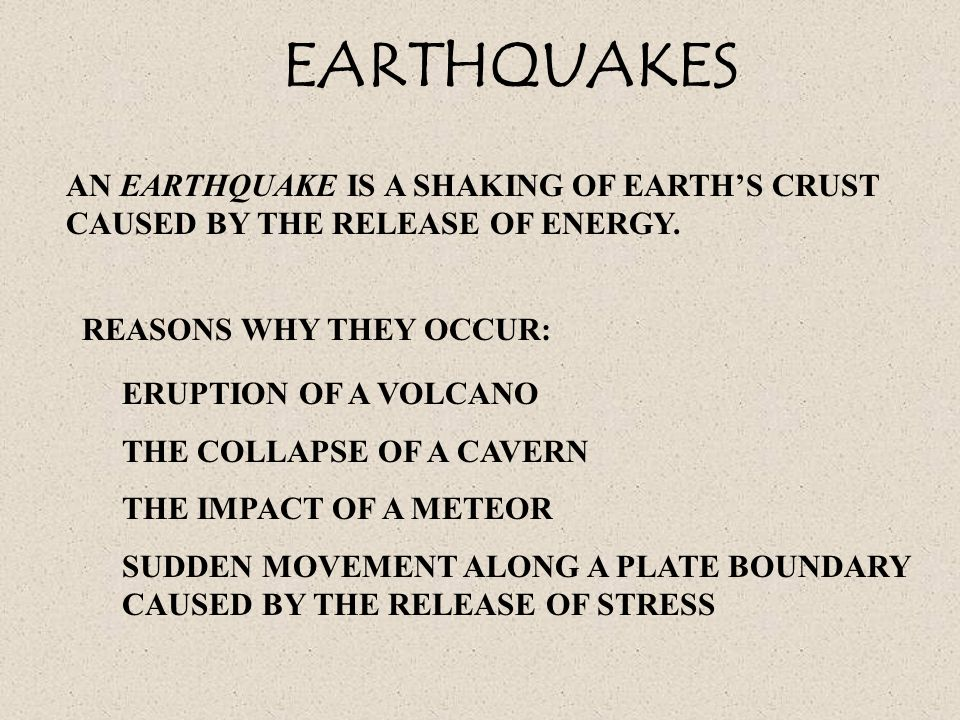 EARTHQUAKES AN EARTHQUAKE IS A SHAKING OF EARTHS CRUST CAUSED BY THE RELEASE OF ENERGY. REASONS WHY THEY OCCUR: ERUPTION OF A VOLCANO THE COLLAPSE OF