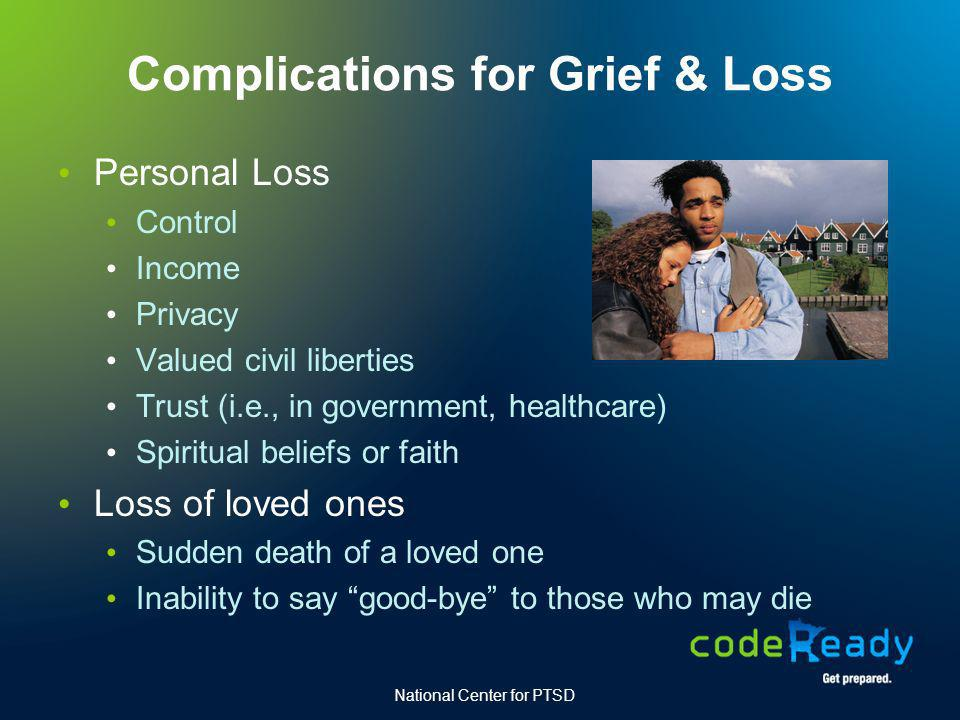 Complications for Grief & Loss Personal Loss Control Income Privacy Valued civil liberties Trust (i.e., in government, healthcare) Spiritual beliefs o