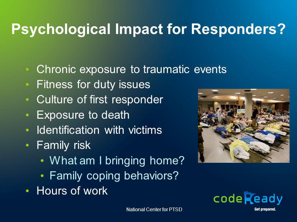 Psychological Impact for Responders? Chronic exposure to traumatic events Fitness for duty issues Culture of first responder Exposure to death Identif