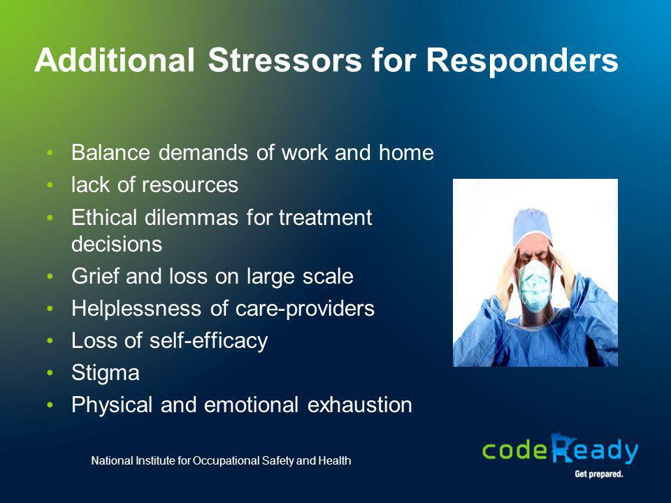 Additional Stressors for Responders Balance demands of work and home lack of resources Ethical dilemmas for treatment decisions Grief and loss on larg