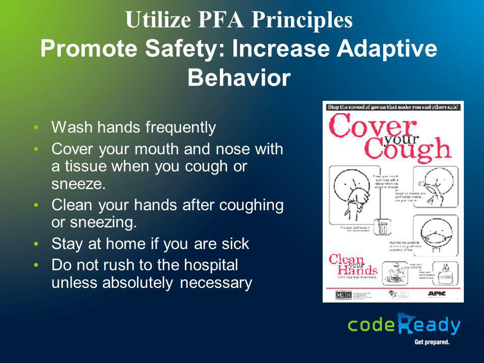 Utilize PFA Principles Promote Safety: Increase Adaptive Behavior Wash hands frequently Cover your mouth and nose with a tissue when you cough or snee