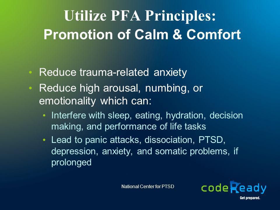Utilize PFA Principles: Promotion of Calm & Comfort Reduce trauma-related anxiety Reduce high arousal, numbing, or emotionality which can: Interfere w