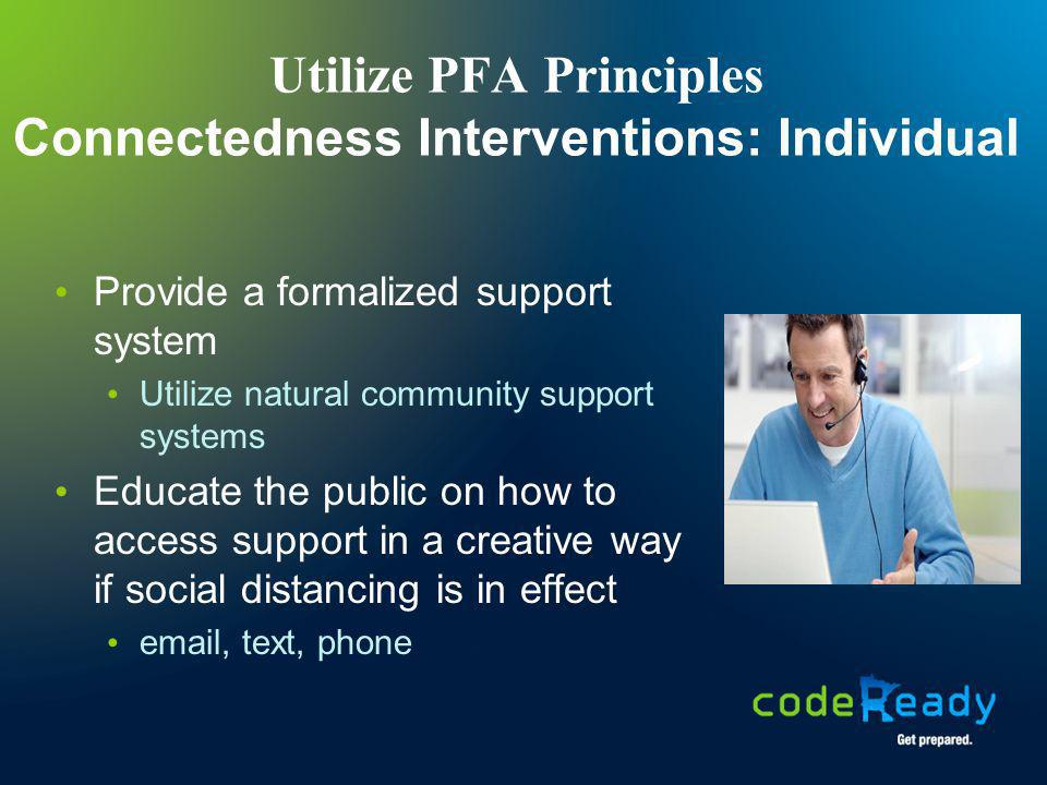 Utilize PFA Principles Connectedness Interventions: Individual Provide a formalized support system Utilize natural community support systems Educate t