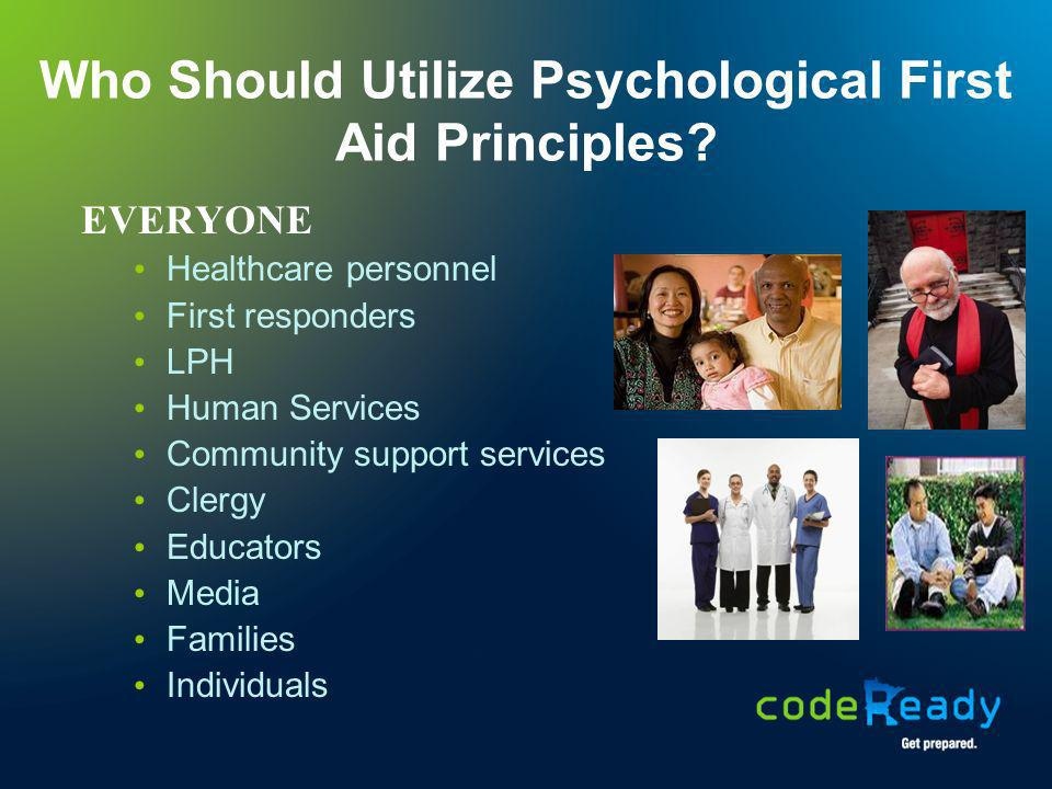 Who Should Utilize Psychological First Aid Principles? EVERYONE Healthcare personnel First responders LPH Human Services Community support services Cl