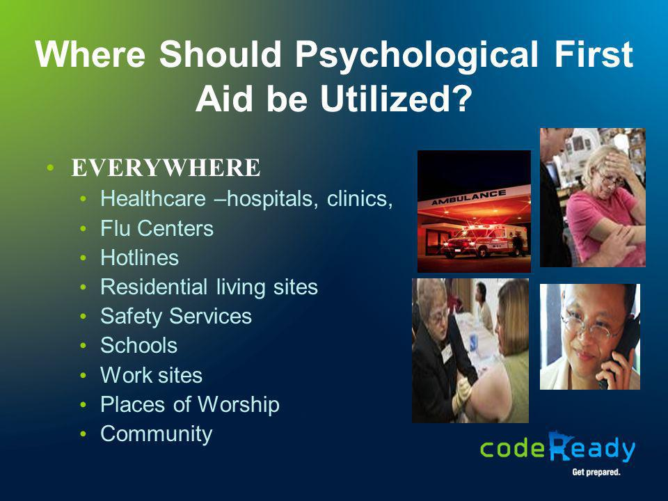 Where Should Psychological First Aid be Utilized? EVERYWHERE Healthcare –hospitals, clinics, Flu Centers Hotlines Residential living sites Safety Serv