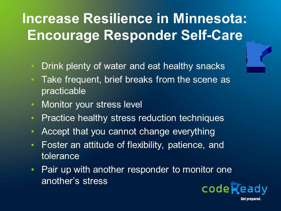 Increase Resilience in Minnesota: Encourage Responder Self-Care Drink plenty of water and eat healthy snacks Take frequent, brief breaks from the scen