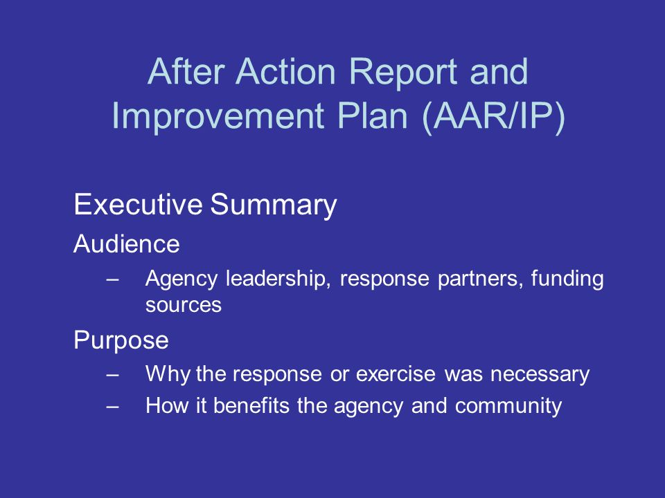After Action Report and Improvement Plan (AAR/IP) Executive Summary Audience –Agency leadership, response partners, funding sources Purpose –Why the r