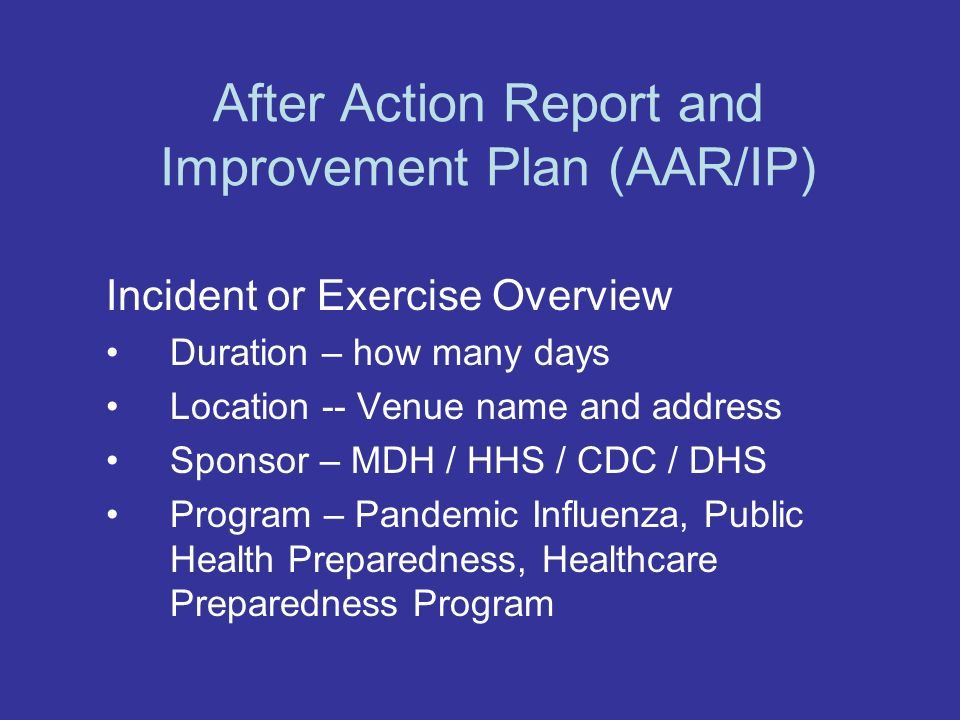 After Action Report and Improvement Plan (AAR/IP) Incident or Exercise Overview Duration – how many days Location -- Venue name and address Sponsor – MDH / HHS / CDC / DHS Program – Pandemic Influenza, Public Health Preparedness, Healthcare Preparedness Program