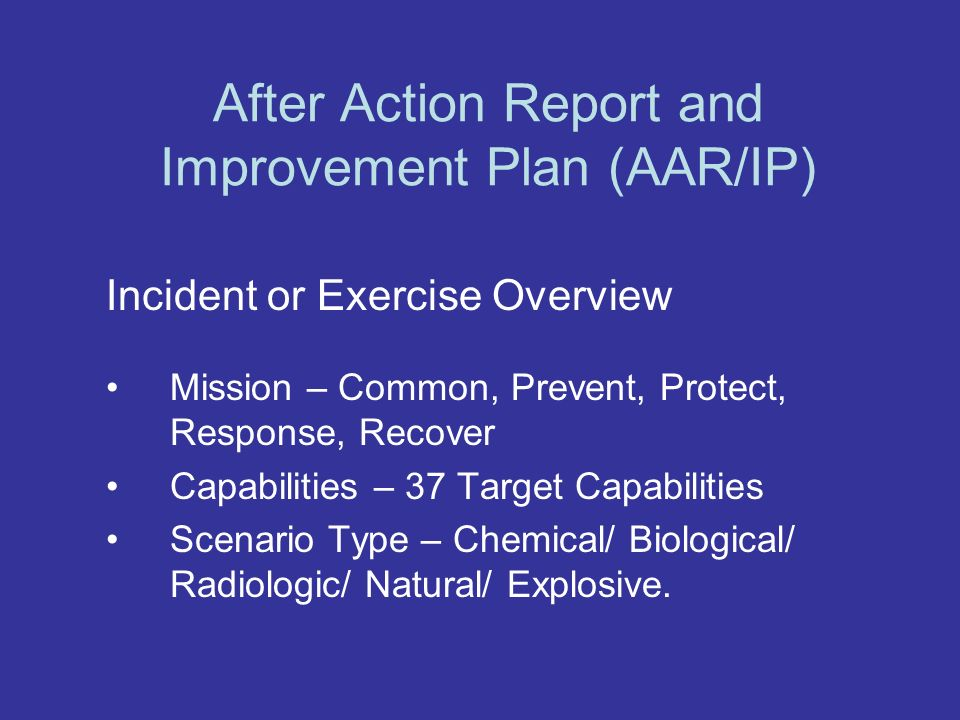 After Action Report and Improvement Plan (AAR/IP) Incident or Exercise Overview Mission – Common, Prevent, Protect, Response, Recover Capabilities – 37 Target Capabilities Scenario Type – Chemical/ Biological/ Radiologic/ Natural/ Explosive.
