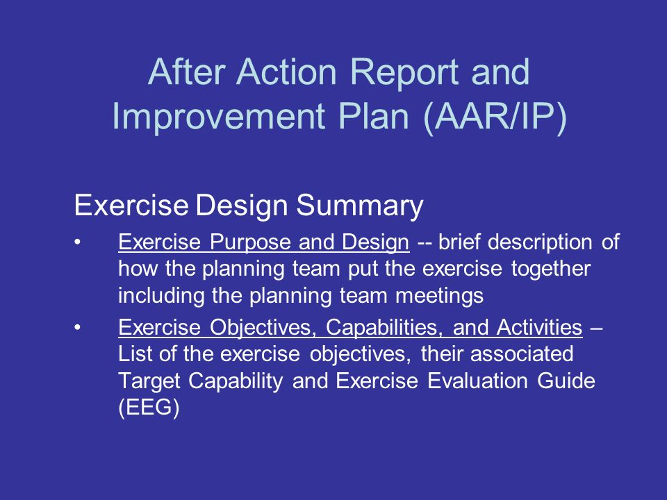 After Action Report and Improvement Plan (AAR/IP) Exercise Design Summary Exercise Purpose and Design -- brief description of how the planning team put the exercise together including the planning team meetings Exercise Objectives, Capabilities, and Activities – List of the exercise objectives, their associated Target Capability and Exercise Evaluation Guide (EEG)