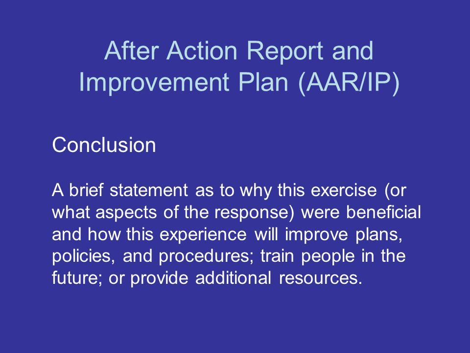 After Action Report and Improvement Plan (AAR/IP) Conclusion A brief statement as to why this exercise (or what aspects of the response) were beneficial and how this experience will improve plans, policies, and procedures; train people in the future; or provide additional resources.