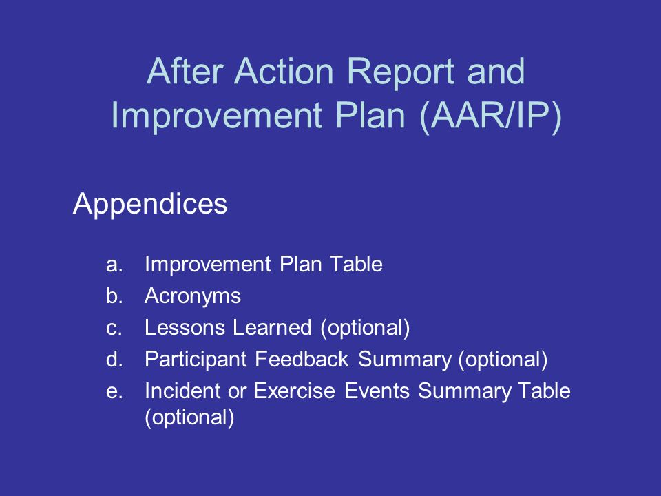 After Action Report and Improvement Plan (AAR/IP) Appendices a.Improvement Plan Table b.Acronyms c.Lessons Learned (optional) d.Participant Feedback Summary (optional) e.Incident or Exercise Events Summary Table (optional)