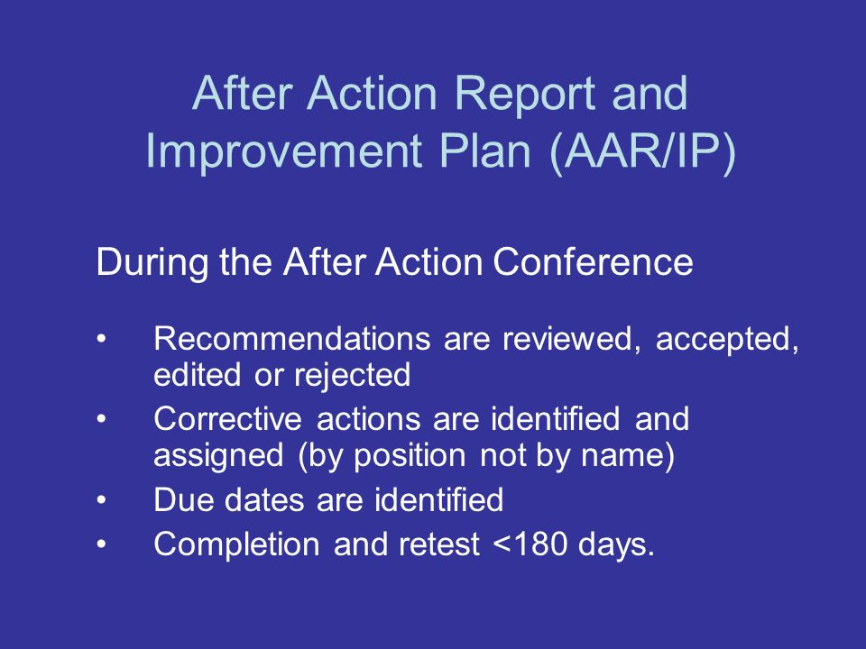 After Action Report and Improvement Plan (AAR/IP) During the After Action Conference Recommendations are reviewed, accepted, edited or rejected Corrective actions are identified and assigned (by position not by name) Due dates are identified Completion and retest <180 days.