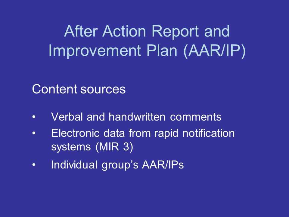 After Action Report and Improvement Plan (AAR/IP) Content sources Verbal and handwritten comments Electronic data from rapid notification systems (MIR 3) Individual groups AAR/IPs