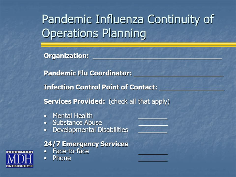 Pandemic Influenza Continuity of Operations Planning Organization: ____________________________________ Pandemic Flu Coordinator: _________________________ Infection Control Point of Contact: __________________ Services Provided: (check all that apply) Mental Health ________Mental Health ________ Substance Abuse ________Substance Abuse ________ Developmental Disabilities ________Developmental Disabilities ________ 24/7 Emergency Services Face-to-face ________Face-to-face ________ Phone ________Phone ________