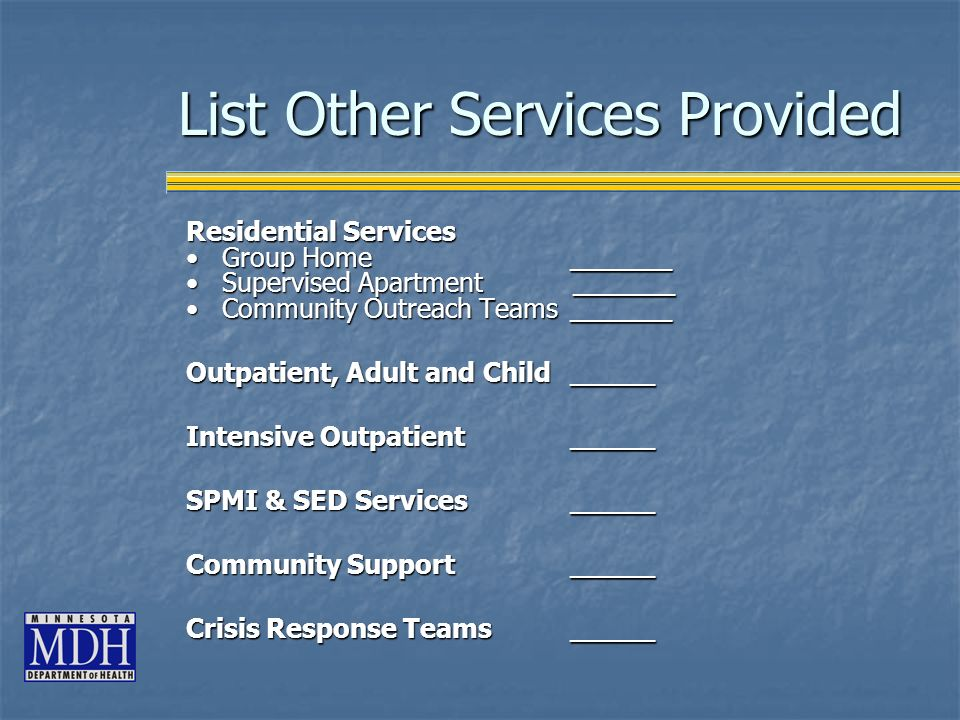 Residential Services Group Home ______Group Home ______ Supervised Apartment ______Supervised Apartment ______ Community Outreach Teams ______Community Outreach Teams ______ Outpatient, Adult and Child_____ Intensive Outpatient_____ SPMI & SED Services_____ Community Support_____ Crisis Response Teams_____ List Other Services Provided