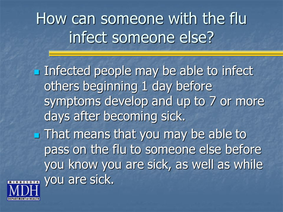 How can someone with the flu infect someone else? Infected people may be able to infect others beginning 1 day before symptoms develop and up to 7 or