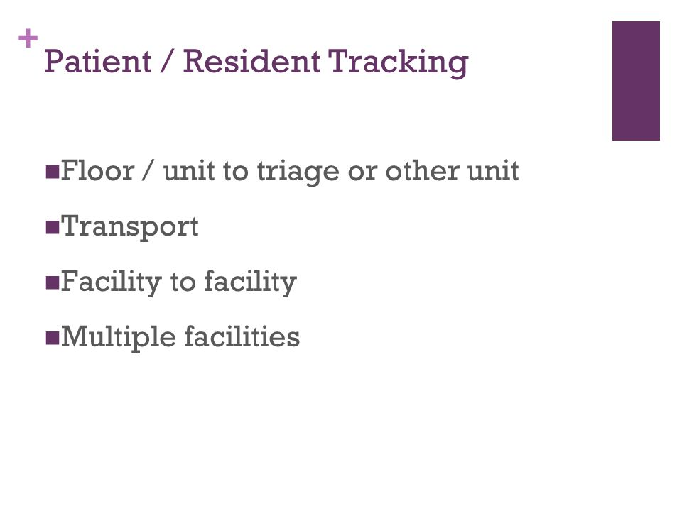 + Patient / Resident Tracking Floor / unit to triage or other unit Transport Facility to facility Multiple facilities
