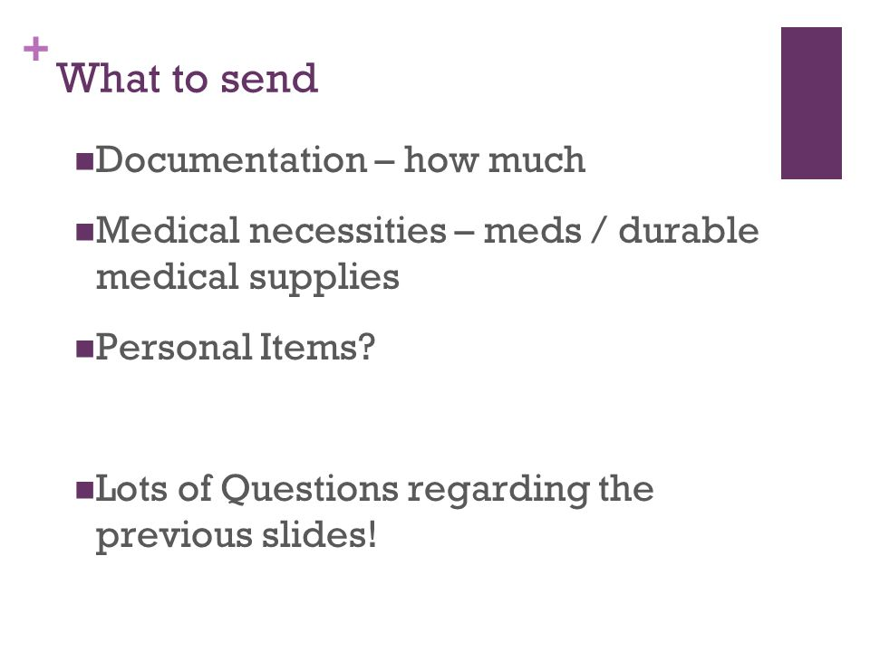 + What to send Documentation – how much Medical necessities – meds / durable medical supplies Personal Items.