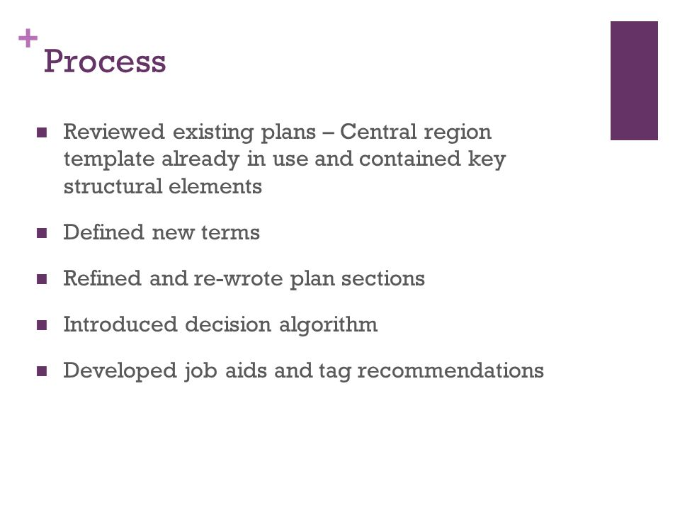 + Process Reviewed existing plans – Central region template already in use and contained key structural elements Defined new terms Refined and re-wrote plan sections Introduced decision algorithm Developed job aids and tag recommendations