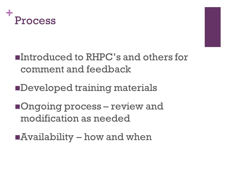 + Process Introduced to RHPCs and others for comment and feedback Developed training materials Ongoing process – review and modification as needed Ava