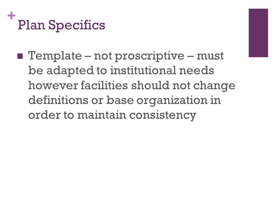 + Plan Specifics Template – not proscriptive – must be adapted to institutional needs however facilities should not change definitions or base organization in order to maintain consistency