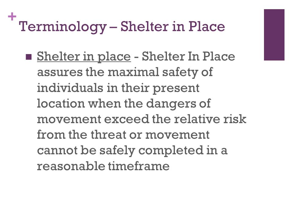 + Terminology – Shelter in Place Shelter in place - Shelter In Place assures the maximal safety of individuals in their present location when the dangers of movement exceed the relative risk from the threat or movement cannot be safely completed in a reasonable timeframe