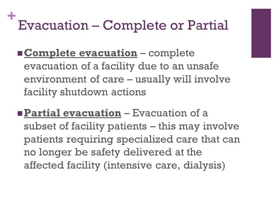 + Evacuation – Complete or Partial Complete evacuation – complete evacuation of a facility due to an unsafe environment of care – usually will involve