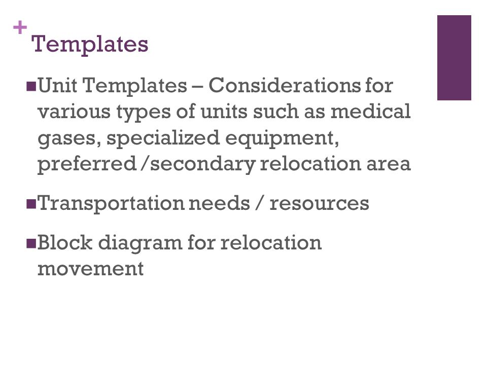 + Templates Unit Templates – Considerations for various types of units such as medical gases, specialized equipment, preferred /secondary relocation area Transportation needs / resources Block diagram for relocation movement