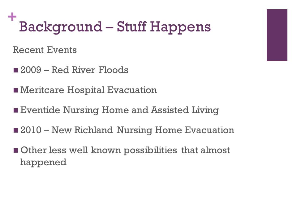 + Background – Stuff Happens Recent Events 2009 – Red River Floods Meritcare Hospital Evacuation Eventide Nursing Home and Assisted Living 2010 – New