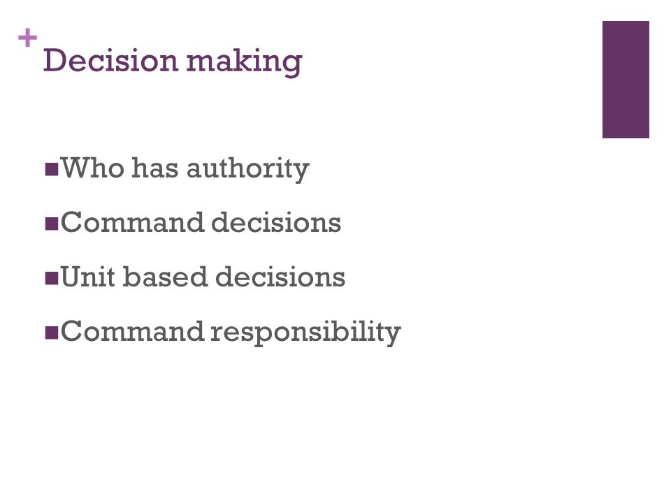 + Decision making Who has authority Command decisions Unit based decisions Command responsibility