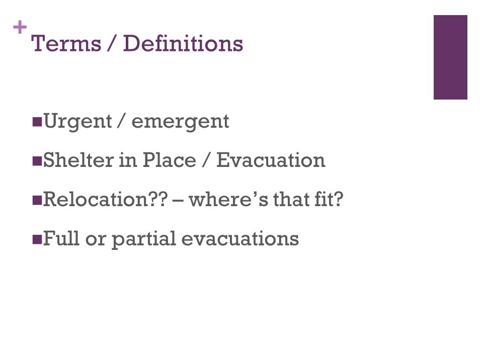 + Terms / Definitions Urgent / emergent Shelter in Place / Evacuation Relocation?? – wheres that fit? Full or partial evacuations