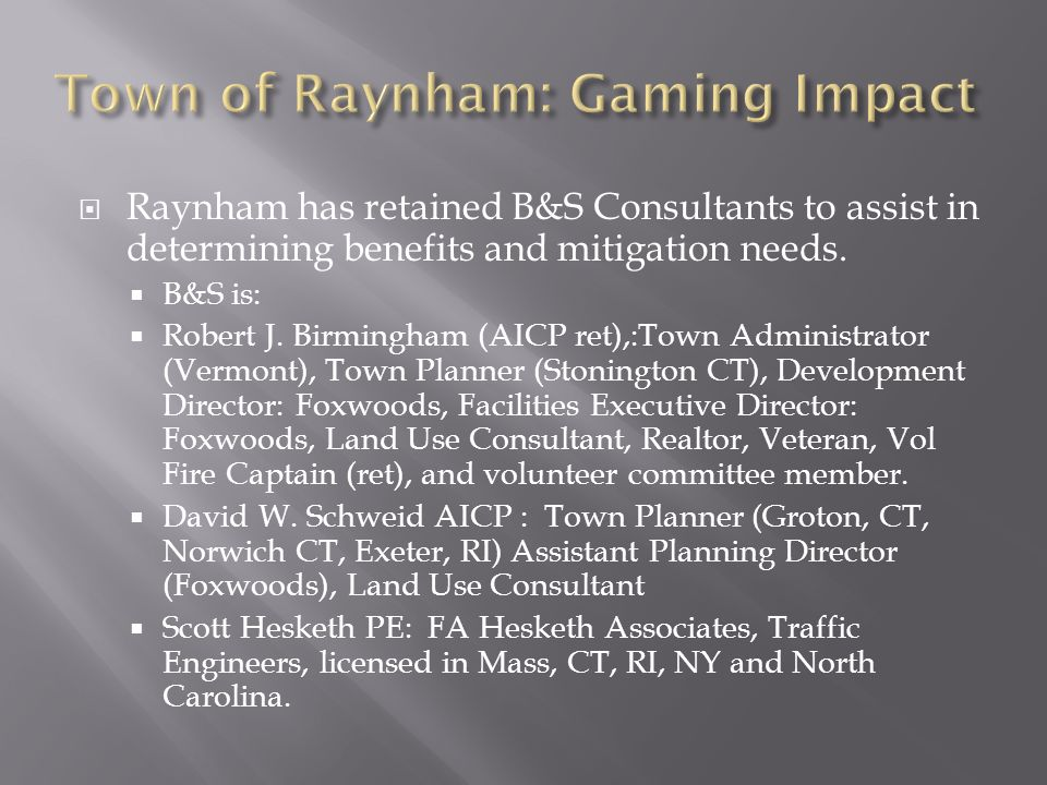 Raynham has retained B&S Consultants to assist in determining benefits and mitigation needs. B&S is: Robert J. Birmingham (AICP ret),:Town Administrat