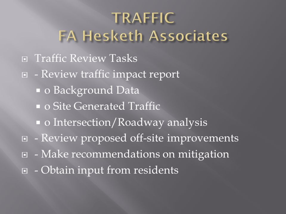 Traffic Review Tasks - Review traffic impact report o Background Data o Site Generated Traffic o Intersection/Roadway analysis - Review proposed off-site improvements - Make recommendations on mitigation - Obtain input from residents