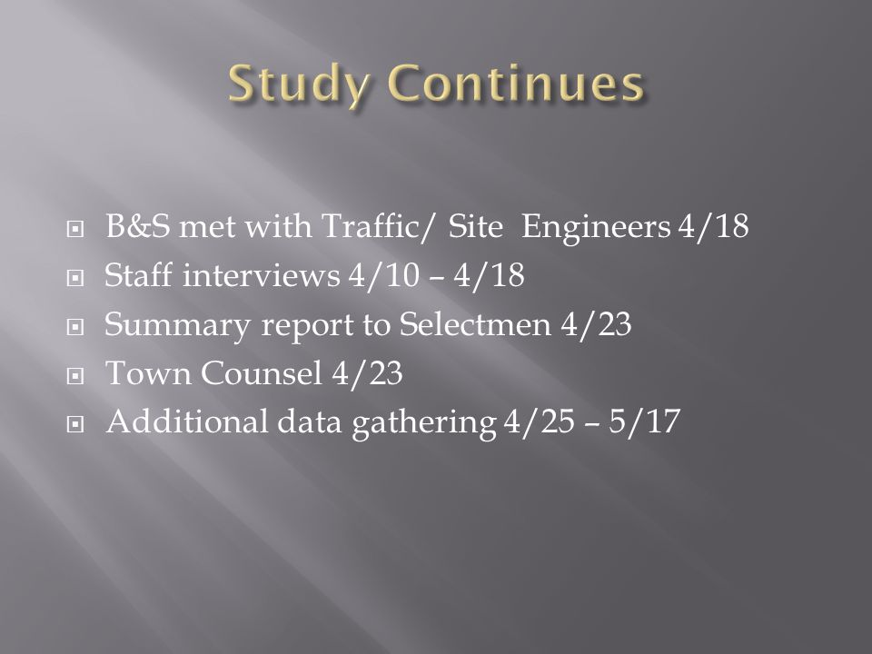 B&S met with Traffic/ Site Engineers 4/18 Staff interviews 4/10 – 4/18 Summary report to Selectmen 4/23 Town Counsel 4/23 Additional data gathering 4/25 – 5/17