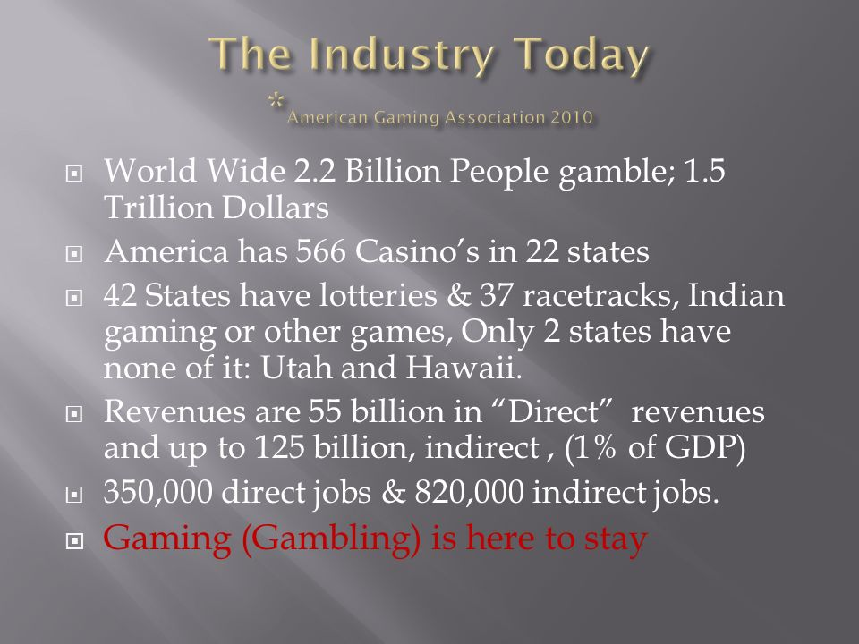 World Wide 2.2 Billion People gamble; 1.5 Trillion Dollars America has 566 Casinos in 22 states 42 States have lotteries & 37 racetracks, Indian gaming or other games, Only 2 states have none of it: Utah and Hawaii.