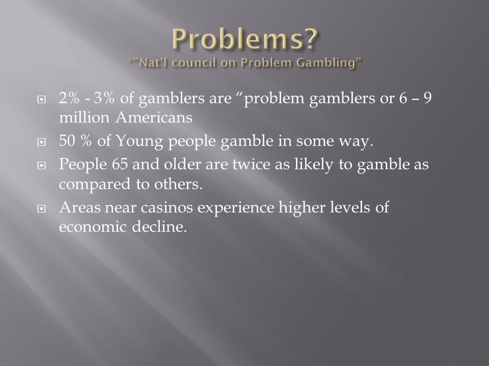2% - 3% of gamblers are problem gamblers or 6 – 9 million Americans 50 % of Young people gamble in some way. People 65 and older are twice as likely t
