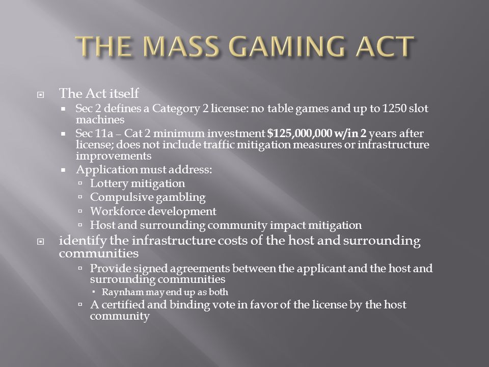 The Act itself Sec 2 defines a Category 2 license: no table games and up to 1250 slot machines Sec 11a – Cat 2 minimum investment $125,000,000 w/in 2 years after license; does not include traffic mitigation measures or infrastructure improvements Application must address: Lottery mitigation Compulsive gambling Workforce development Host and surrounding community impact mitigation identify the infrastructure costs of the host and surrounding communities Provide signed agreements between the applicant and the host and surrounding communities Raynham may end up as both A certified and binding vote in favor of the license by the host community